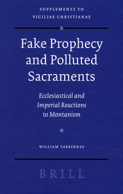 Fake Prophecy and Polluted Sacraments: Ecclesiastical and Imperial Reactions to Montanism - Tabbernee, William