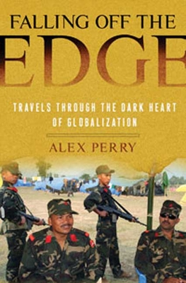 Falling Off the Edge: Travels Through the Dark Heart of Globalization - Perry, Alex