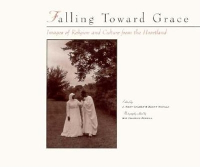 Falling Toward Grace: Images of Religion and Culture from the Heartland - Calder, J Kent (Editor), and Neville, Susan (Editor), and Ferrill, Kim C (Photographer)