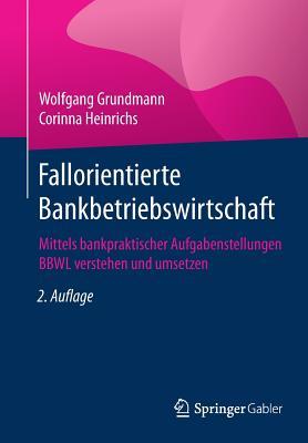 Fallorientierte Bankbetriebswirtschaft: Mittels Bankpraktischer Aufgabenstellungen Bbwl Verstehen Und Umsetzen - Grundmann, Wolfgang, and Heinrichs, Corinna