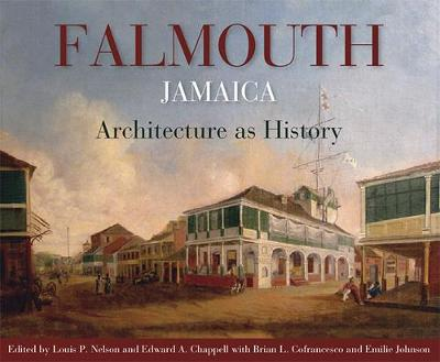 Falmouth, Jamaica: Architecture as History - Nelson, Louis P (Editor), and Chappell, Edward A (Editor), and Cofrancesco, Brian (Editor)