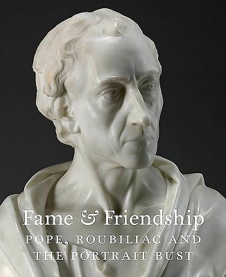 Fame and Friendship: Pope, Roubiliac and the Portrait Bust - Baker, Malcolm