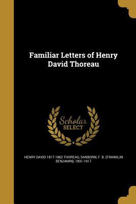 Familiar Letters of Henry David Thoreau - Thoreau, Henry David 1817-1862, and Sanborn, F B (Franklin Benjamin) 1831 (Creator)