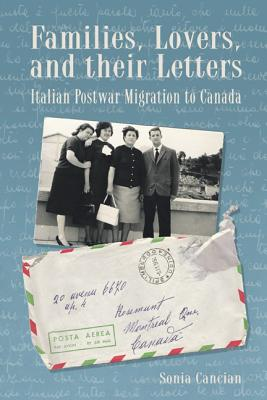 Families, Lovers, and Their Letters: Italian Postwar Migration to Canada - Cancian, Sonia