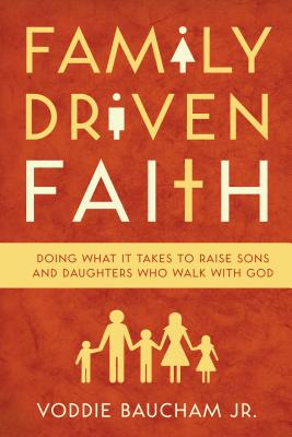 Family Driven Faith: Doing What It Takes to Raise Sons and Daughters Who Walk with God - Baucham, Voddie, Jr.
