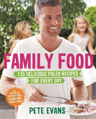Family Food: 130 Delicious Paleo Recipes for Every Day - Evans, Pete