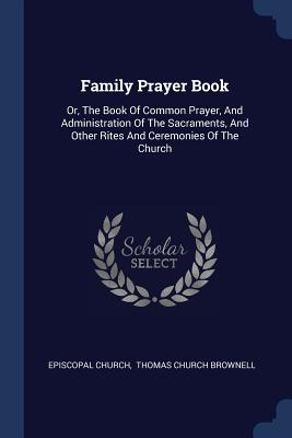 Family Prayer Book: Or, the Book of Common Prayer, and Administration of the Sacraments, and Other Rites and Ceremonies of the Church - Church, Episcopal, and Thomas Church Brownell (Creator)