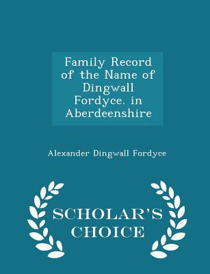 Family Record of the Name of Dingwall Fordyce. in Aberdeenshire - Scholar's Choice Edition - Fordyce, Alexander Dingwall