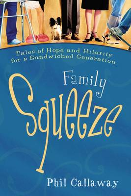 Family Squeeze: Tales of Hope and Hilarity for a Sandwiched Generation - Callaway, Phil