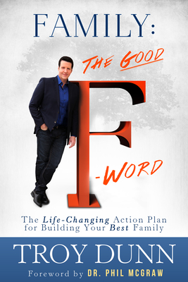 """Family: The Good """"f"""" Word: The Life-Changing Action Plan for Building Your Best Family - Dunn, Troy, and McGraw, Phil, Dr. (Foreword by)"""