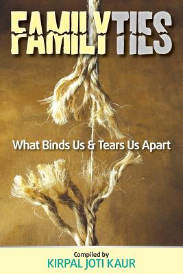 Family Ties - What Binds Us & Tears Us Apart - Kirpal, Joti Kaur (Compiled by)