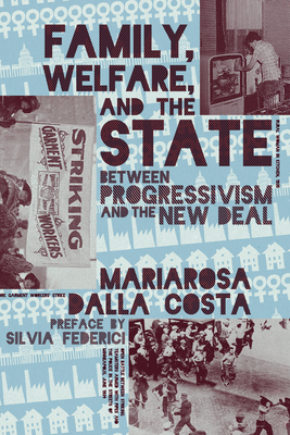 Family, Welfare, and the State: Between Progressivism and the New Deal - Dalla Costa, Mariarosa, and Federici, Silvia (Preface by)