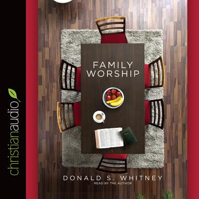 Family Worship: In the Bible, in History & in Your Home - Whitney, Donald S S (Narrator)