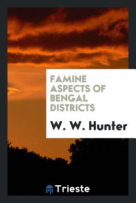 Famine Aspects of Bengal Districts - Hunter, W W