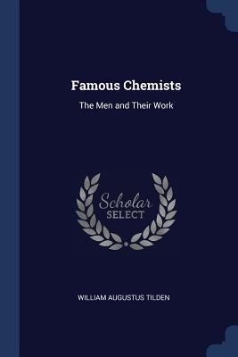 Famous Chemists: The Men and Their Work - Tilden, William Augustus, Sir