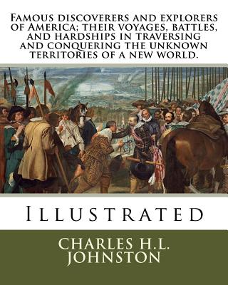 Famous Discoverers and Explorers of America; Their Voyages, Battles, and Hardships in Traversing and Conquering the Unknown Territories of a New World. - Johnston, Charles H L