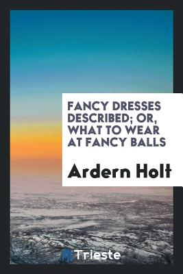 Fancy Dresses Described; Or, What to Wear at Fancy Balls - Holt, Ardern