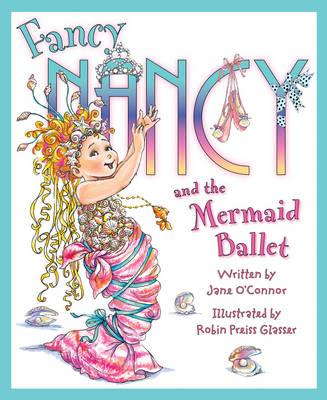Fancy Nancy and the Mermaid Ballet - O'Connor, Jane