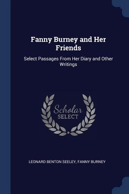 Fanny Burney and Her Friends: Select Passages from Her Diary and Other Writings - Seeley, Leonard Benton, and Burney, Fanny