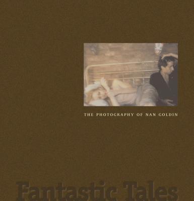 Fantastic Tales: The Photography of Nan Goldin - Weinberg, Jonathan, Mr., and Robinson, Joyce Henri, and Goldin, Nan (Photographer)