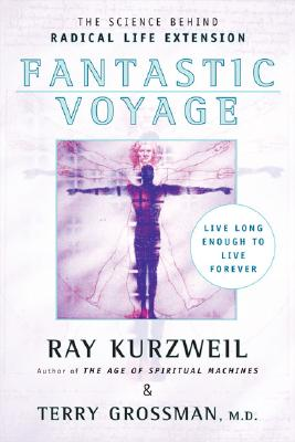 Fantastic Voyage: Live Long Enough to Live Forever - Kurzweil, Ray, PhD, and Grossman, Terry, M.D.