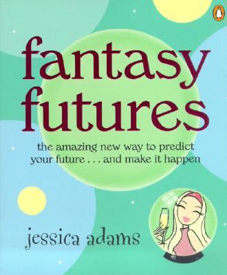 Fantasy Futures: The Amazing New Way to Predict Your Future...and Make It Happen - Adams, Jessica