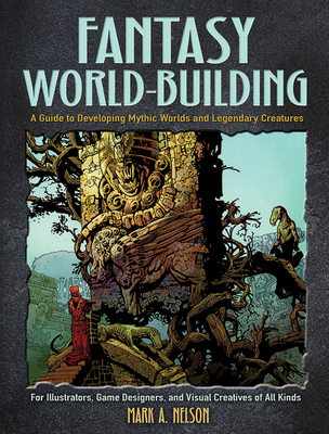 Fantasy World-Building: A Guide to Developing Mythic Worlds and Legendary Creatures - Nelson, Mark