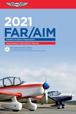 Far/Aim 2021: Federal Aviation Regulations/Aeronautical Information Manual - Federal Aviation Administration (FAA)/Aviation Supplies & Academics (Asa)