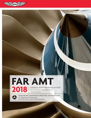 Far-Amt 2018: Federal Aviation Regulations for Aviation Maintenance Technicians - Federal Aviation Administration (Faa)/Aviation Supplies & Academics (Asa)