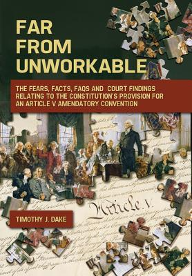 Far from Unworkable: The Fears, Facts, FAQs and Court Findings Relating to the Constitution's Provision for an Article V Amendatory Convention - Dake, Timothy J