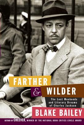 Farther and Wilder: The Lost Weekends and Literary Dreams of Charles Jackson - Bailey, Blake