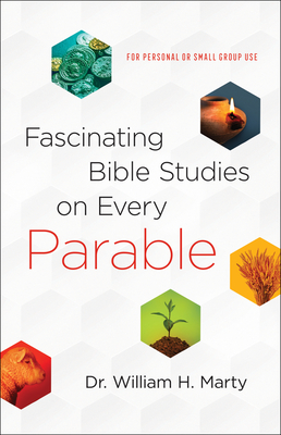 Fascinating Bible Studies on Every Parable: For Personal or Small Group Use - Marty