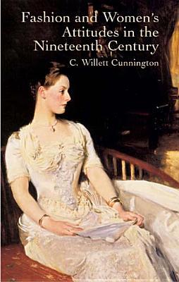 Fashion and Women's Attitudes in the Nineteenth Century - Cunnington, C Willett