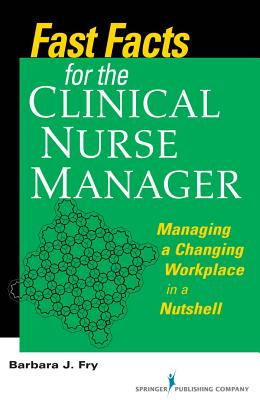 Fast Facts for the Clinical Nurse Manager: Managing a Changing Workplace in a Nutshell - Fry, Barbara, RN