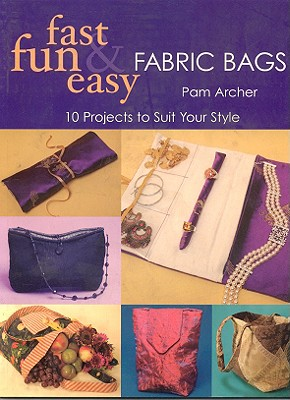 Fast, Fun and Easy Fabric Bags: 10 Projects to Suit Your Style - Archer, Pam