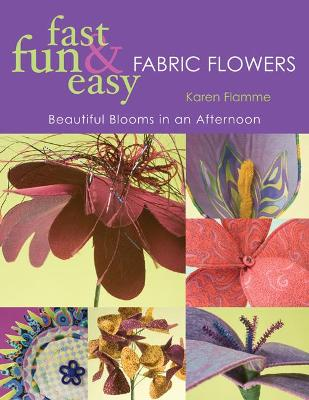 Fast, Fun & Easy Fabric Flowers: Beautiful Blooms in an Afternoon - Flamme, Karen