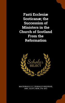Fasti Ecclesiae Scoticanae; The Succession of Ministers in the Church of Scotland from the Reformation - MacDonald, D F 1906-, and Scott, Hew