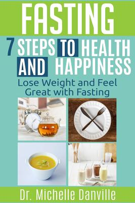 Fasting - 7 Steps to Health and Happiness: Lose Weight and Feel Great with Fasting - Danville, Dr Michelle