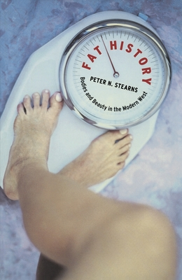 Fat History: Bodies and Beauty in the Modern West - Stearns, Peter N, and Waller, Spencer