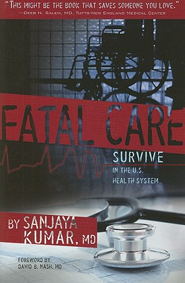 Fatal Care: Survive in the U.S. Health System - Kumar, Sanjaya, M.D., and Nash, David B, M.D., M.B.A. (Foreword by)