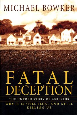 Fatal Deception: The Untold Story of Asbestos; Why It Is Still Legal and Still Killing Us - Bowker, Michael