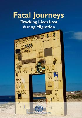 Fatal journeys: tracking lives lost during migration - International Organization for Migration, and Brian, Tara (Editor), and Laczko, Frank (Editor)