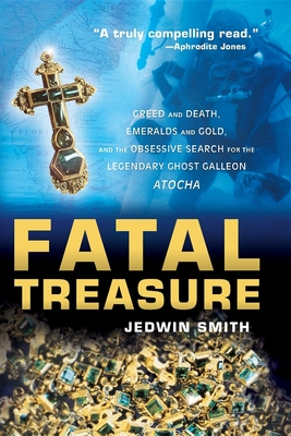 Fatal Treasure: Greed and Death, Emeralds and Gold, and the Obsessive Search for the Legendary Ghost Galleon Atocha - Smith, Jedwin