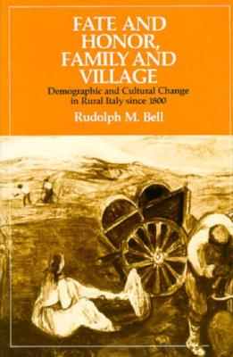 Fate and Honor, Family and Village: Demographic and Cultural Change in Rural Italy Since 1800 - Bell, Rudolph M, Professor