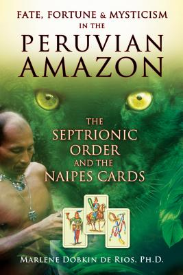 Fate, Fortune & Mysticism in the Peruvian Amazon: The Septrionic Order and the Naipes Cards - De Rios, Marlene Dobkin