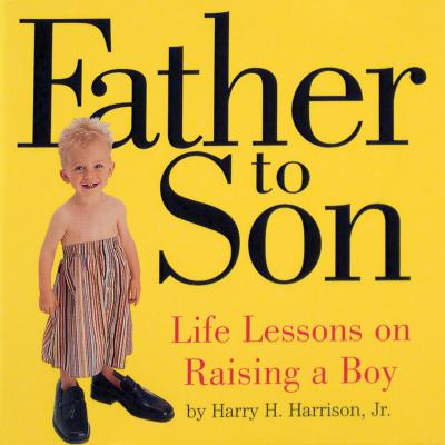 Father to Son: Life Lessons on Raising a Boy - Harrison, Harry H, Jr., and Harrison, Melissa