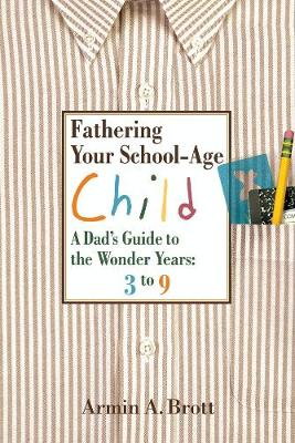 Fathering Your School-Age Child: A Dad's Guide to the Wonder Years: 3 to 9 - Brott, Armin A