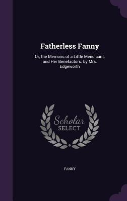 Fatherless Fanny: Or, the Memoirs of a Little Mendicant, and Her Benefactors. by Mrs. Edgeworth - Fanny