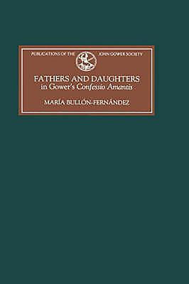 Fathers and Daughters in Gower's Confessio Amantis: Authority, Family, State, and Writing - Bullon-Fernandez, Maria