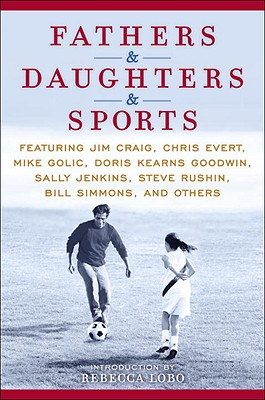 Fathers & Daughters & Sports: Featuring Jim Craig, Chris Evert, Mike Golic, Doris Kearns Goodwin, Sally Jenkins, Steve Rushin, Bill Simmons, and Others - Evert, Chris, and Golic, Mike, and Goodwin, Doris Kearns